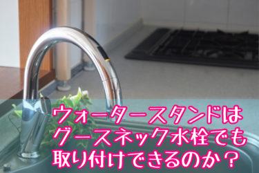 ウォータースタンドはグースネック水栓でも設置できる?取り付け方法や注意点について徹底解説!